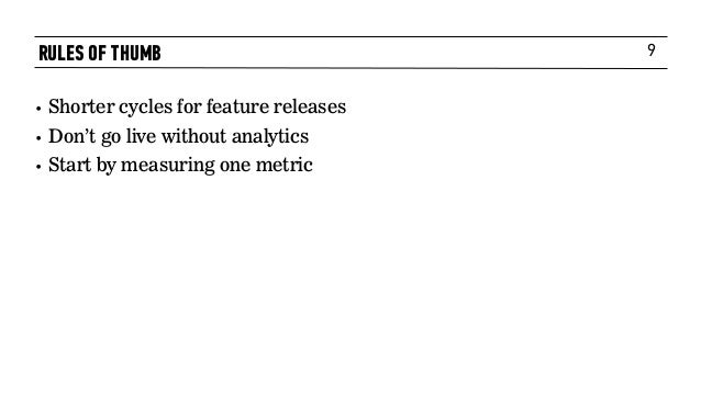 9 • Shorter cycles for feature releases • Don't go live without analytics • Start by measuring one metric RULES OF THUMB