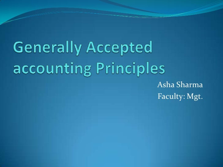 Generally Accepted accounting Principles<br />Asha Sharma<br />Faculty: Mgt.<br />