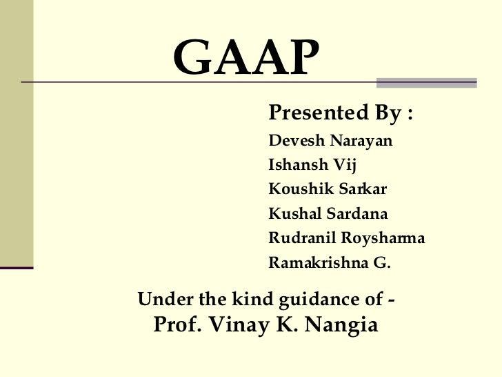 GAAP Presented By : Devesh Narayan Ishansh Vij Koushik Sarkar  Kushal Sardana Rudranil Roysharma Ramakrishna G. Under the ...