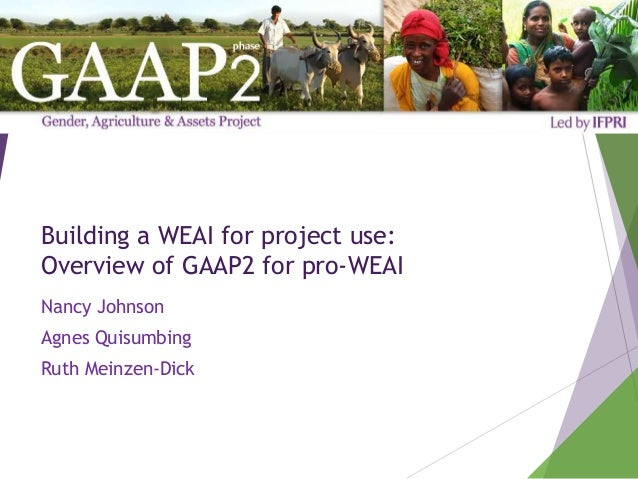 Building a WEAI for project use: Overview of GAAP2 for pro-WEAI Nancy Johnson Agnes Quisumbing Ruth Meinzen-Dick