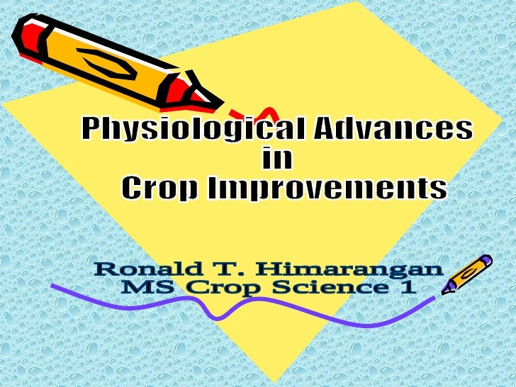 Physiological Advances  in Crop Improvements Ronald T. Himarangan MS Crop Science 1