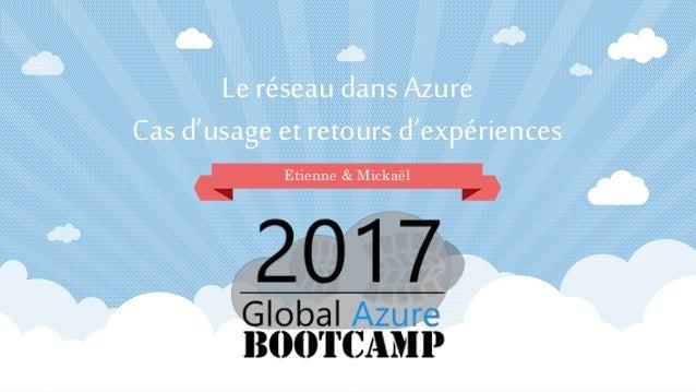 Le réseau dans Azure Cas d'usage et retours d'expériences Etienne & Mickaël