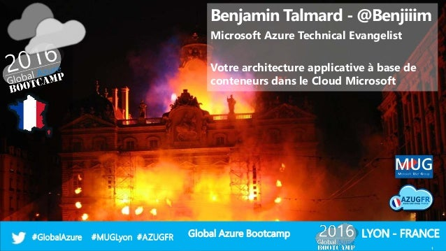 Global Azure Bootcamp#GlobalAzure #MUGLyon #AZUGFR LYON - FRANCE Benjamin Talmard - @Benjiiim Microsoft Azure Technical Ev...