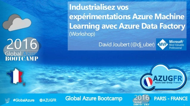 Global Azure Bootcamp#GlobalAzure @AZUGFR PARIS - FRANCE 1 Industrialisez vos expérimentations Azure Machine Learning avec...