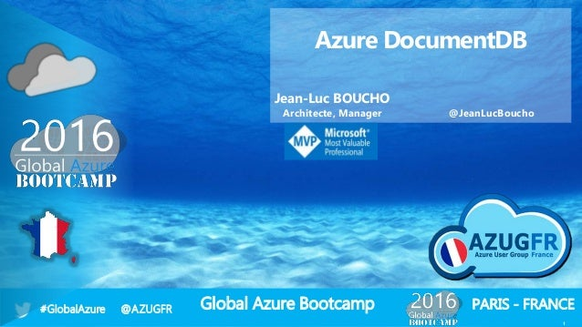 Global Azure Bootcamp#GlobalAzure @AZUGFR PARIS - FRANCE 1 Azure DocumentDB Jean-Luc BOUCHO Architecte, Manager @JeanLucBo...