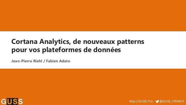 http://GUSS.Pro @GUSS_FRANCE Cortana Analytics, de nouveaux patterns pour vos plateformes de données Jean-Pierre Riehl / F...