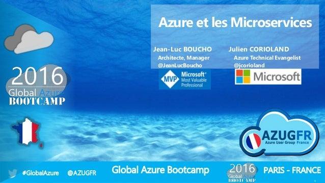 Global Azure Bootcamp#GlobalAzure @AZUGFR PARIS - FRANCE 1 Azure et les Microservices Jean-Luc BOUCHO Julien CORIOLAND Arc...