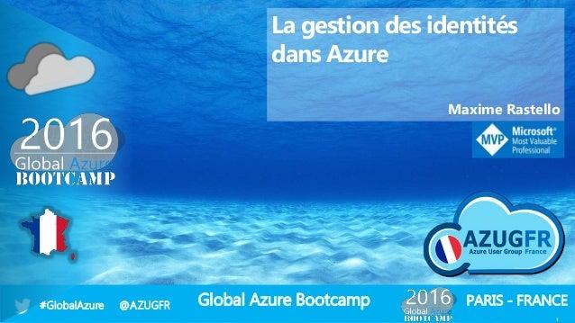 Global Azure Bootcamp#GlobalAzure @AZUGFR PARIS - FRANCE 1 La gestion des identités dans Azure Maxime Rastello