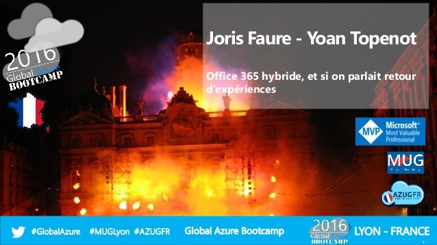 Global Azure Bootcamp#GlobalAzure #MUGLyon #AZUGFR LYON - FRANCE Joris Faure - Yoan Topenot Office 365 hybride, et si on p...