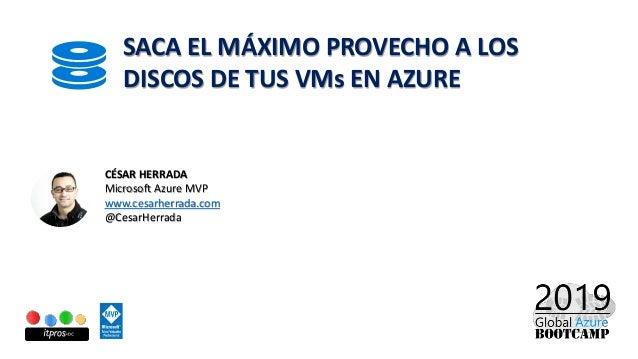 SACA EL MÁXIMO PROVECHO A LOS DISCOS DE TUS VMs EN AZURE CÉSAR HERRADA Microsoft Azure MVP www.cesarherrada.com @CesarHerr...
