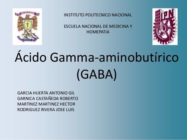 Ácido Gamma-aminobutírico (GABA) INSTITUTO POLITECNICO NACIONAL ESCUELA NACIONAL DE MEDICINA Y HOMEPATIA GARCIA HUERTA ANT...