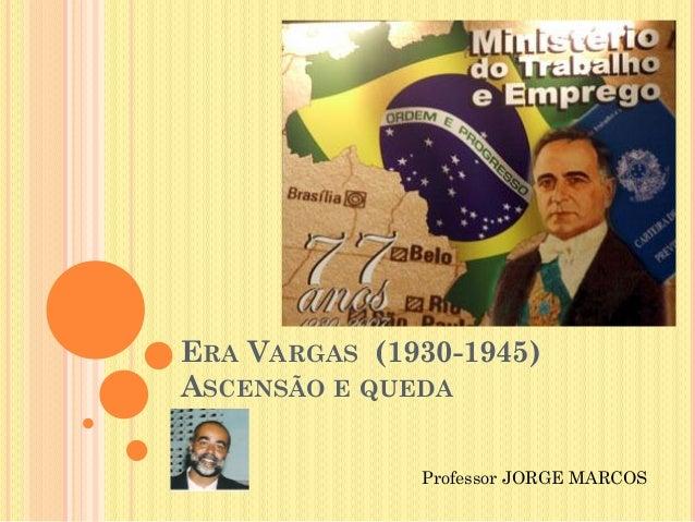 ERA VARGAS (1930-1945)ASCENSÃO E QUEDAProfessor JORGE MARCOS