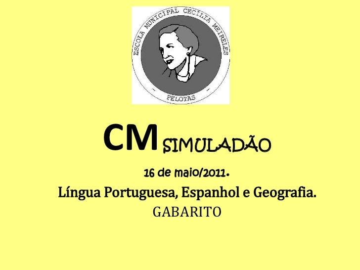 CM        SIMULADÃO             16 de maio/2011.Língua Portuguesa, Espanhol e Geografia.              GABARITO