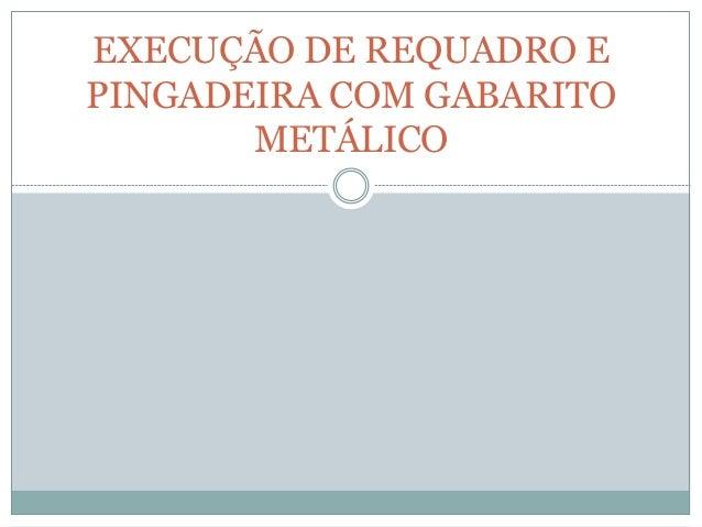 EXECUÇÃO DE REQUADRO E PINGADEIRA COM GABARITO METÁLICO