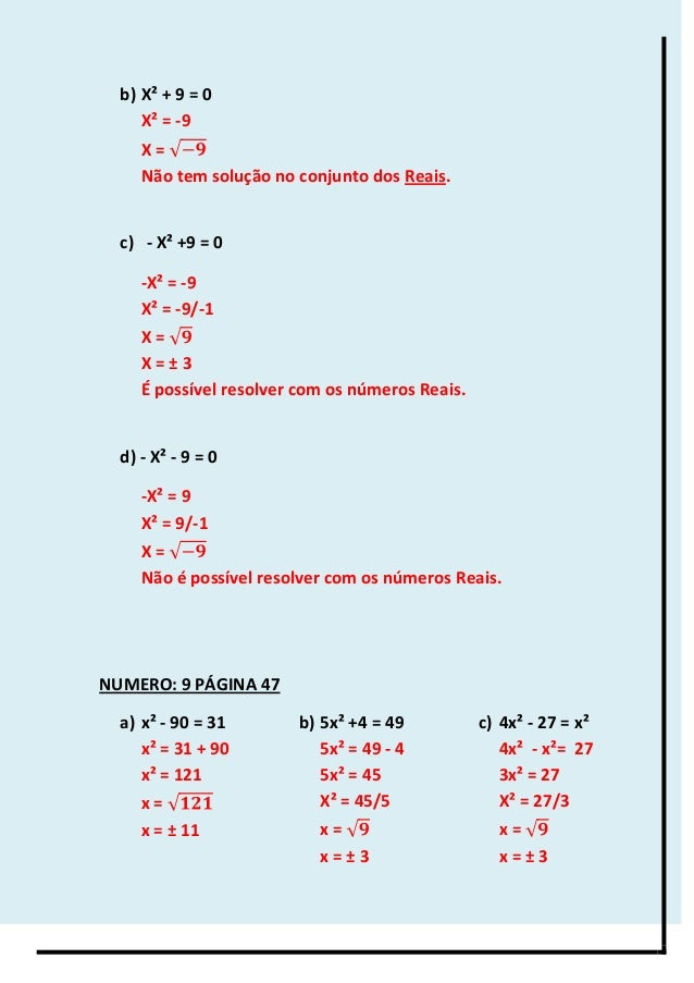 b) X² + 9 = 0 X² = -9 X = Não tem solução no conjunto dos Reais. c) - X² +9 = 0 -X² = -9 X² = -9/-1 X = X = ± 3 É possível...