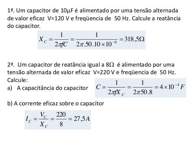 1ª. Um capacitor de 10µF é alimentado por uma tensão alternada de valor eficaz V=120 V e freqüencia de 50 Hz. Calcule a re...