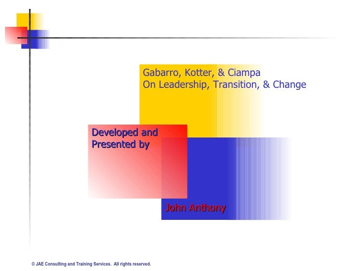 Gabarro, Kotter, & Ciampa  On Leadership, Transition, & Change Developed and  Presented by John Anthony