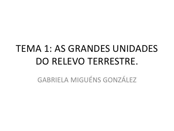 TEMA 1: AS GRANDES UNIDADES DO RELEVO TERRESTRE.<br />GABRIELA MIGUÉNS GONZÁLEZ<br />