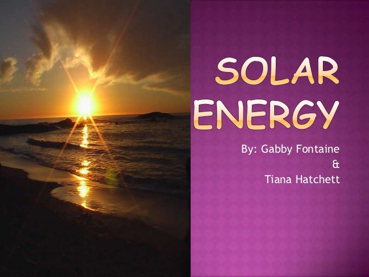 Solar Energy<br />By: Gabby Fontaine <br />&<br />TianaHatchett<br />