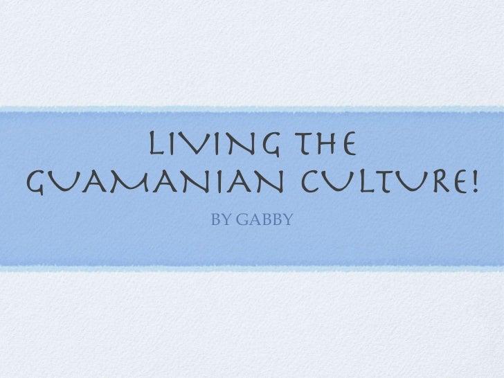 LIVING THE GUAMANIAN CULTURE! <ul><li>BY GABBY </li></ul>