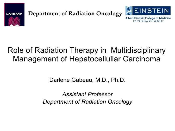 Role of Radiation Therapy in  Multidisciplinary Management of Hepatocellullar Carcinoma Darlene Gabeau, M.D., Ph.D. Assist...
