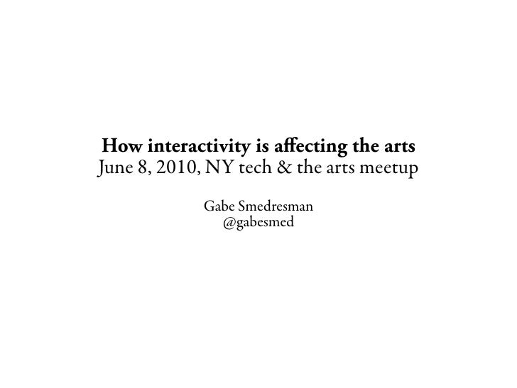 How interactivity is afecting the arts June 8, 2010, NY tech & the arts meetup             Gabe Smedresman               @...