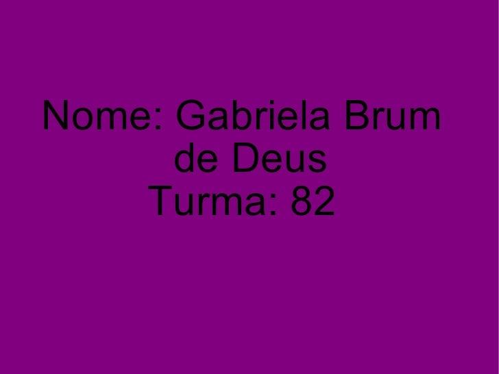 Nome: Gabriela Brum de Deus Turma: 82