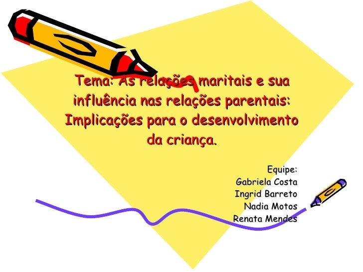 Tema: As relações maritais e sua influência nas relações parentais: Implicações para o desenvolvimento da criança. Equipe:...