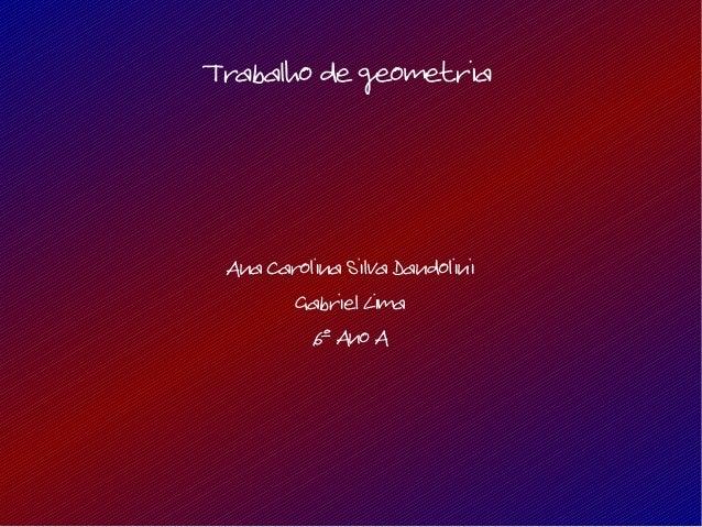 Trabalho de geometriaAna Carolina Silva DandoliniGabriel Lima6º Ano A