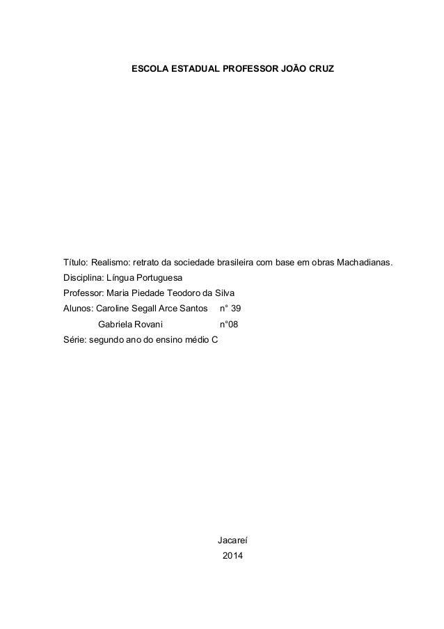 ESCOLA ESTADUAL PROFESSOR JOÃO CRUZ Título: Realismo: retrato da sociedade brasileira com base em obras Machadianas. Disci...