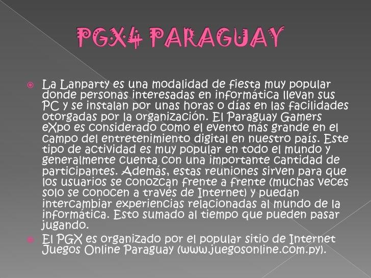 PGX4 PARAGUAY <br />La Lanparty es una modalidad de fiesta muy popular donde personas interesadas en informática lle...