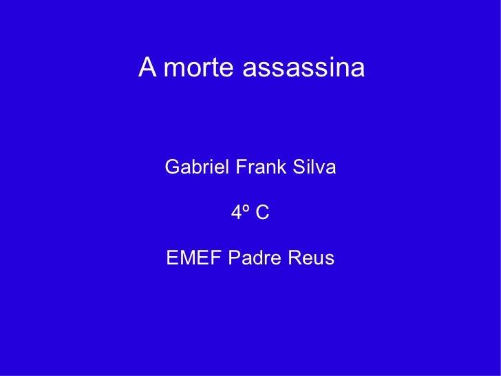 A morte assassina Gabriel Frank Silva 4º C EMEF Padre Reus