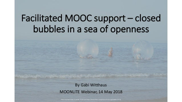 Facilitated MOOC support – closed bubbles in a sea of openness By Gabi Witthaus MOONLITE Webinar, 14 May 2018 Photo by Dav...