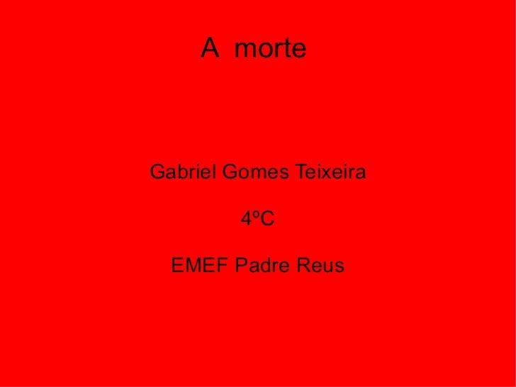 A  morte  Gabriel Gomes Teixeira 4ºC EMEF Padre Reus