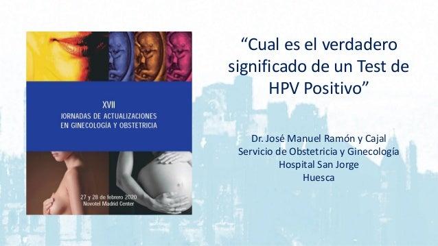 """""""Cual es el verdadero significado de un Test de HPV Positivo"""" Dr. José Manuel Ramón y Cajal Servicio de Obstetricia y Gine..."""