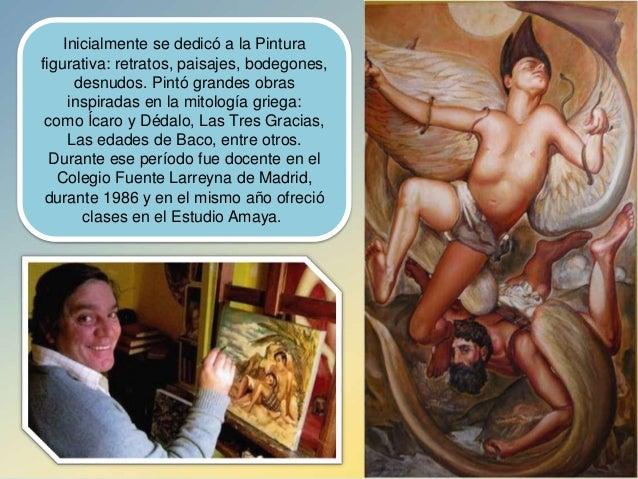Inicialmente se dedicó a la Pintura figurativa: retratos, paisajes, bodegones, desnudos. Pintó grandes obras inspiradas en...