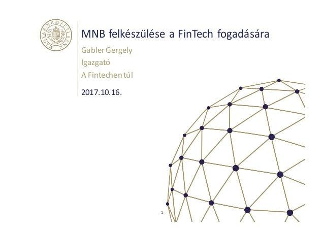 MNBfelkészüléseaFinTech fogadására GablerGergely Igazgató AFintechen túl 1 2017.10.16.