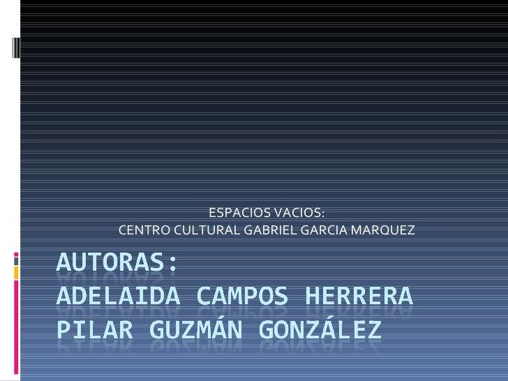 ESPACIOS VACIOS: CENTRO CULTURAL GABRIEL GARCIA MARQUEZ