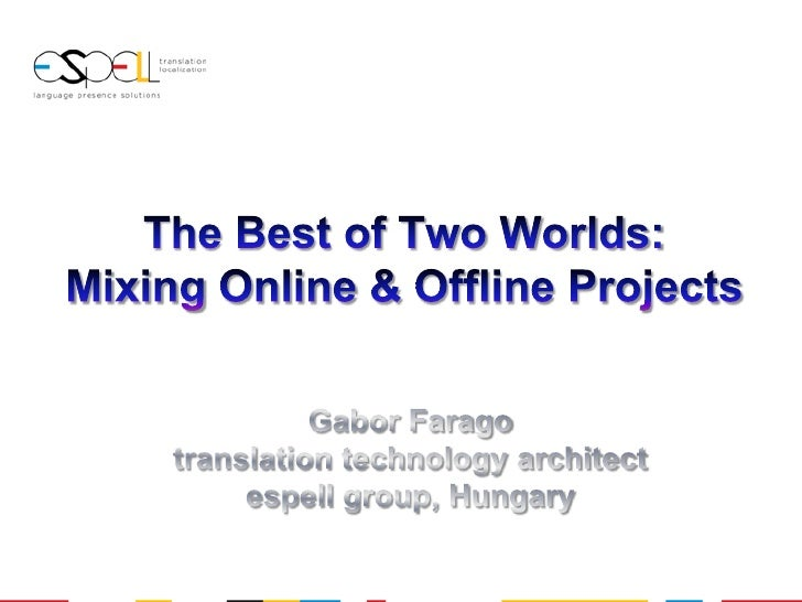 The Best of Two Worlds: Mixing Online & Offline Projects<br />Gabor Farago<br />translation technology architect<br />espe...