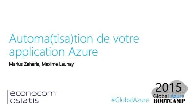 #GlobalAzure Automa(tisa)tion de votre application Azure Marius Zaharia, Maxime Launay