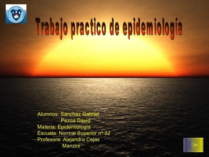 Trabajo practico de epidemiología Alumnos: Sánchez Gabriel Pezoa David Materia: Epidemiología Escuela: Normal Superior nº ...