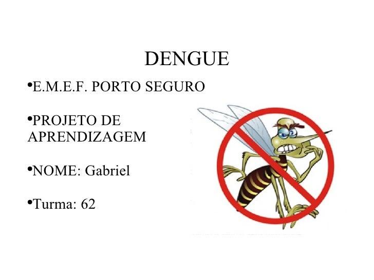 DENGUE <ul><li>E.M.E.F. PORTO SEGURO </li></ul><ul><li>PROJETO DE APRENDIZAGEM </li></ul><ul><li>NOME: Gabriel  </li></ul>...