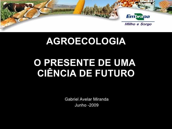 AGROECOLOGIA  O PRESENTE DE UMA CIÊNCIA DE FUTURO       Gabriel Avelar Miranda          Junho -2009