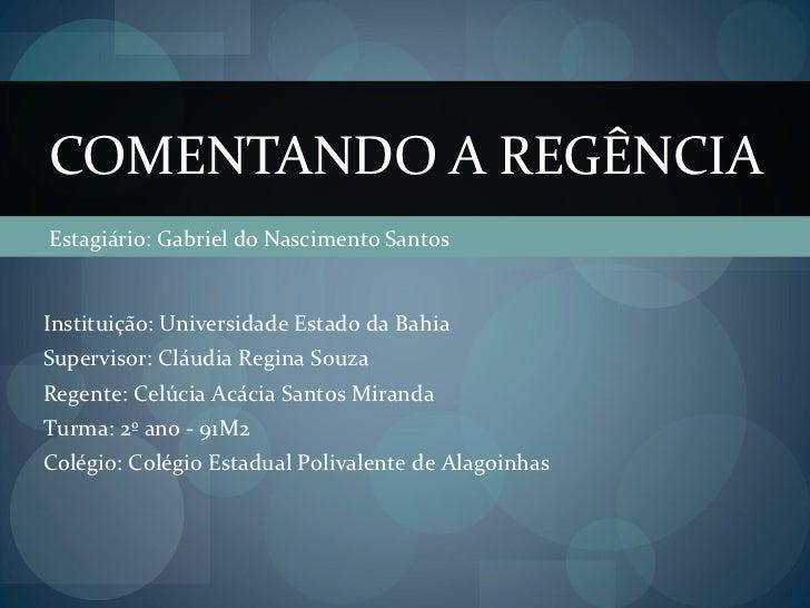 Estagiário: Gabriel do Nascimento Santos COMENTANDO A REGÊNCIA Instituição: Universidade Estado da Bahia Supervisor: Cláud...