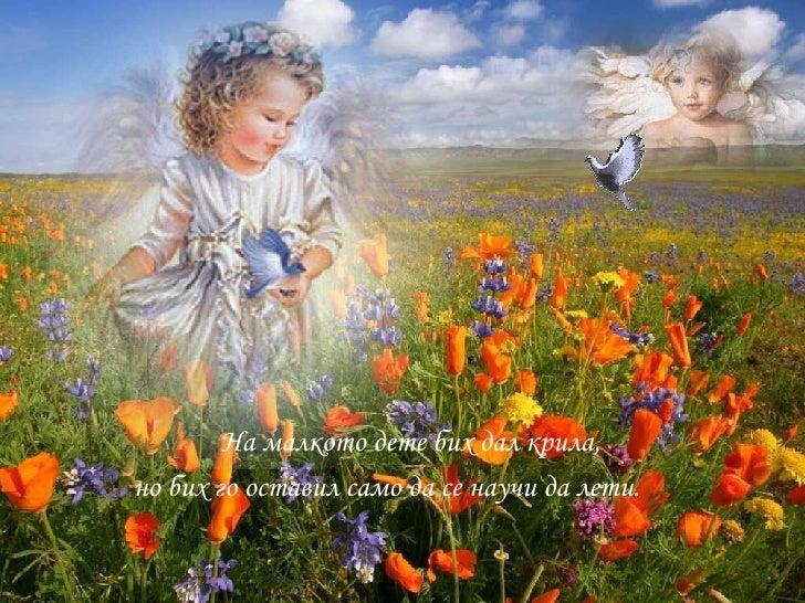<ul><li>На малкото дете бих дал крила,  </li></ul><ul><li>но бих го оставил само да се научи да лети. </li></ul>