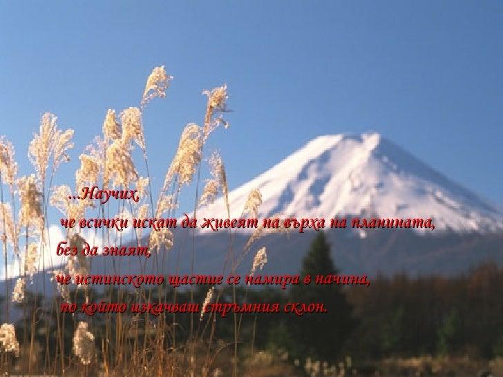 <ul><li>...Научих, </li></ul><ul><li>че всички искат да живеят на върха на планината, </li></ul><ul><li>без да знаят,  </l...
