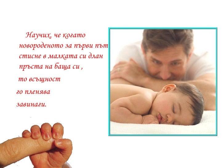 <ul><li>Научих, че когато новороденото за първи път стисне в малката си длан пръста на баща си , </li></ul><ul><li>то всъщ...