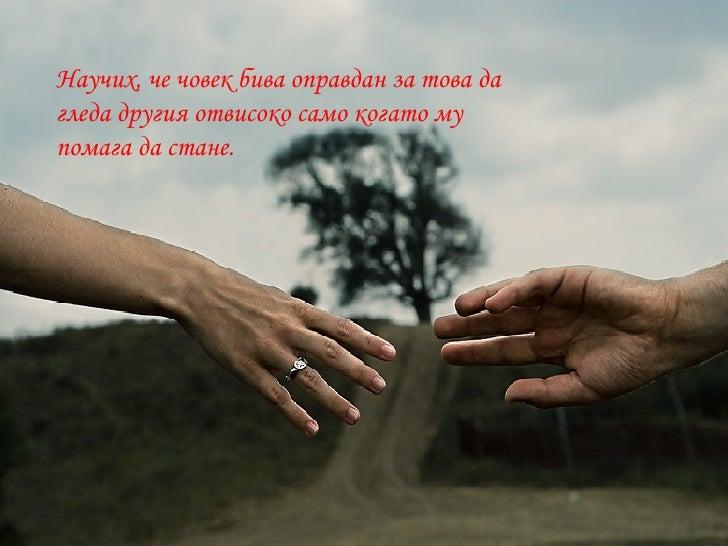 Научих, че човек бива оправдан за това да гледа другия отвисоко само когато му помага да стане.