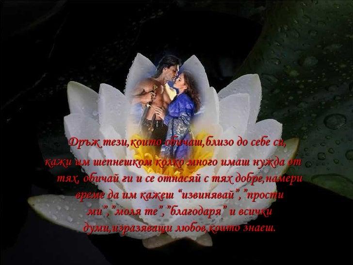 <ul><li>Дръж тези,които обичаш,близо до себе си, </li></ul><ul><li>кажи им шепнешком колко много имаш нужда от тях, обичай...