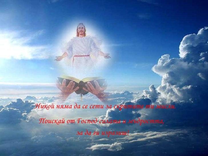 <ul><li>Никой няма да   се сети за скритите ти мисли. </li></ul>Поискай от Господ силата и мъдростта,  за да ги изразиш!